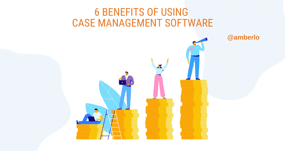 6 Benefits Of Using Case Management Software